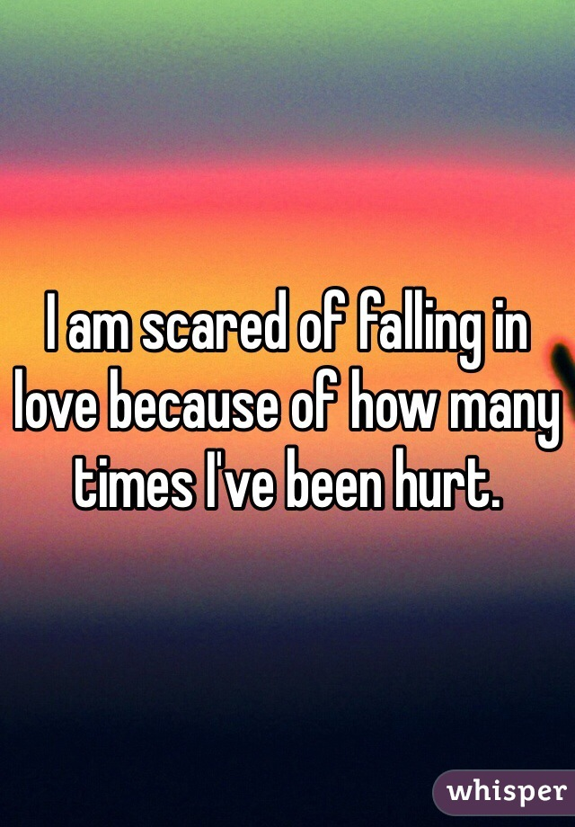 I am scared of falling in love because of how many times I've been hurt.