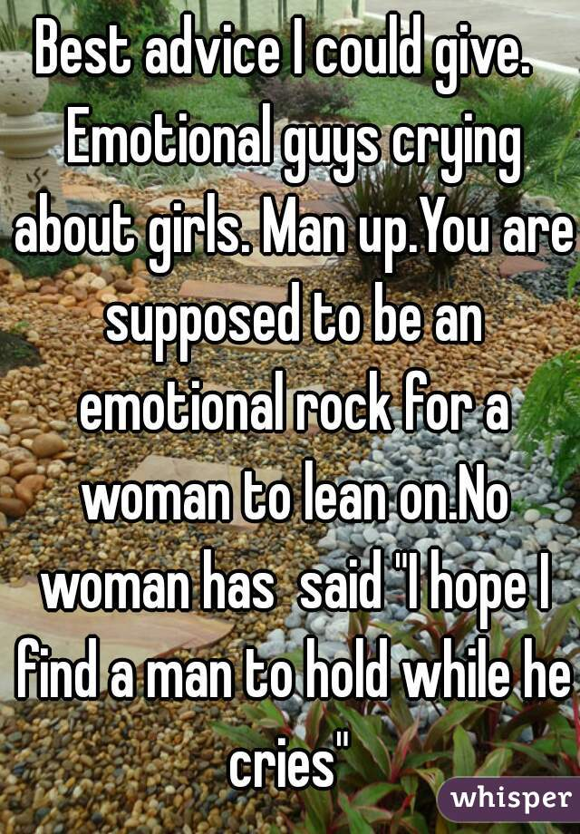 "Best advice I could give.  Emotional guys crying about girls. Man up.You are supposed to be an emotional rock for a woman to lean on.No woman has  said ""I hope I find a man to hold while he cries"""