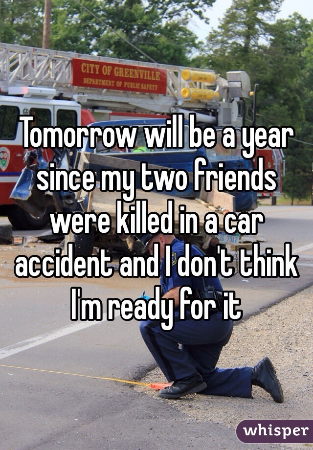 Tomorrow will be a year since my two friends were killed in a car accident and I don't think I'm ready for it