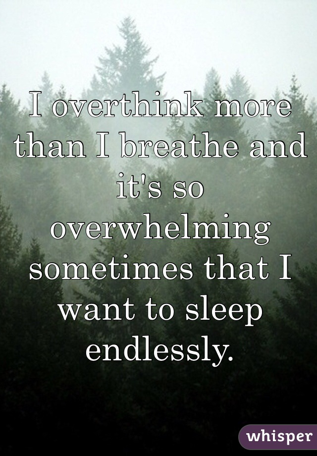 I overthink more than I breathe and it's so overwhelming sometimes that I want to sleep endlessly.
