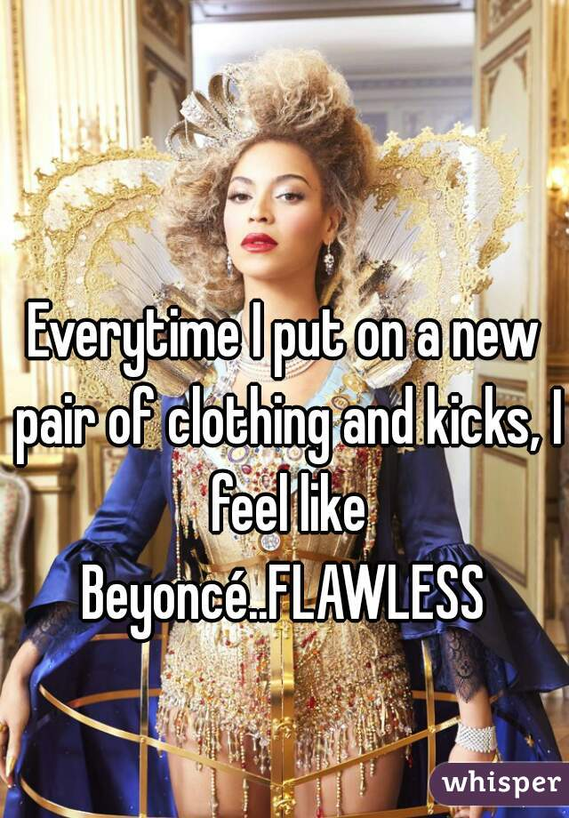 Everytime I put on a new pair of clothing and kicks, I feel like Beyoncé..FLAWLESS
