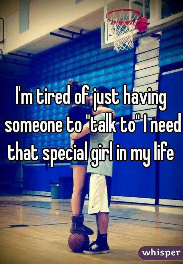 "I'm tired of just having someone to ""talk to"" I need that special girl in my life"