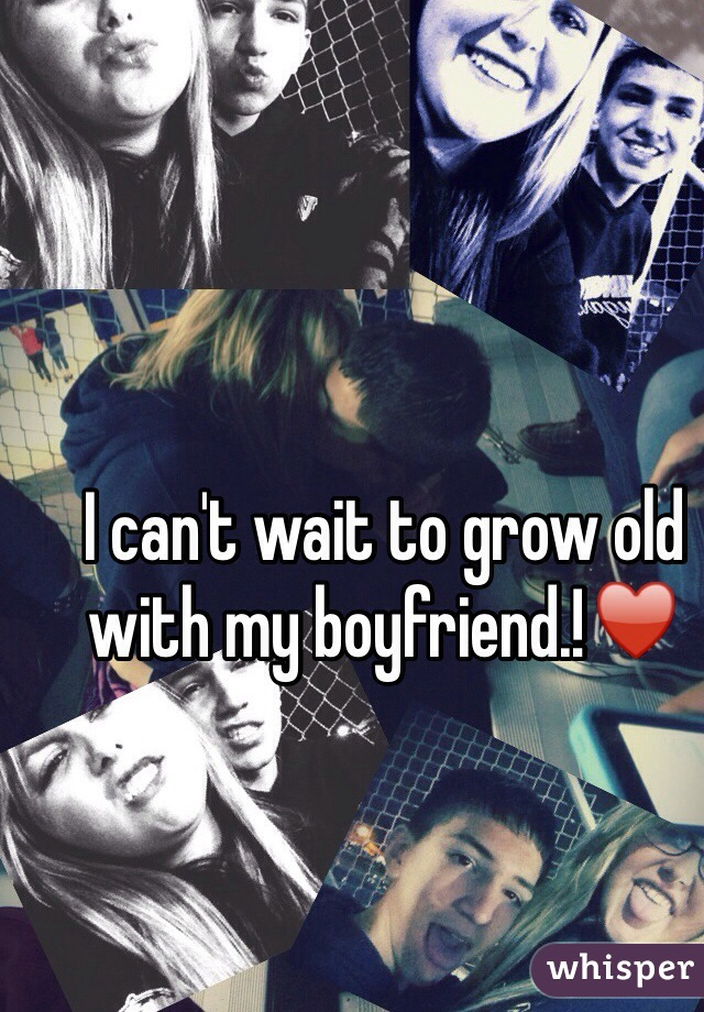 I can't wait to grow old with my boyfriend.!♥️