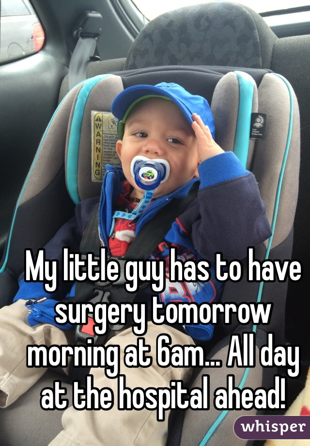 My little guy has to have surgery tomorrow morning at 6am... All day at the hospital ahead!