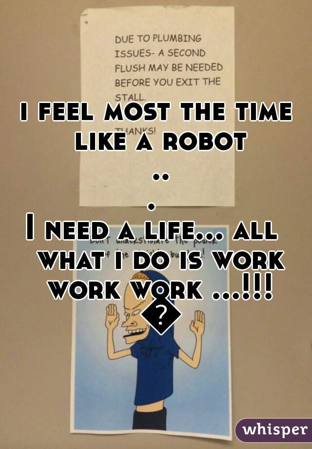 i feel most the time like a robot ...  I need a life... all  what i do is work work work ...!!! 😷