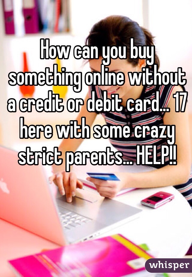 How can you buy something online without a credit or debit card... 17 here with some crazy strict parents... HELP!!