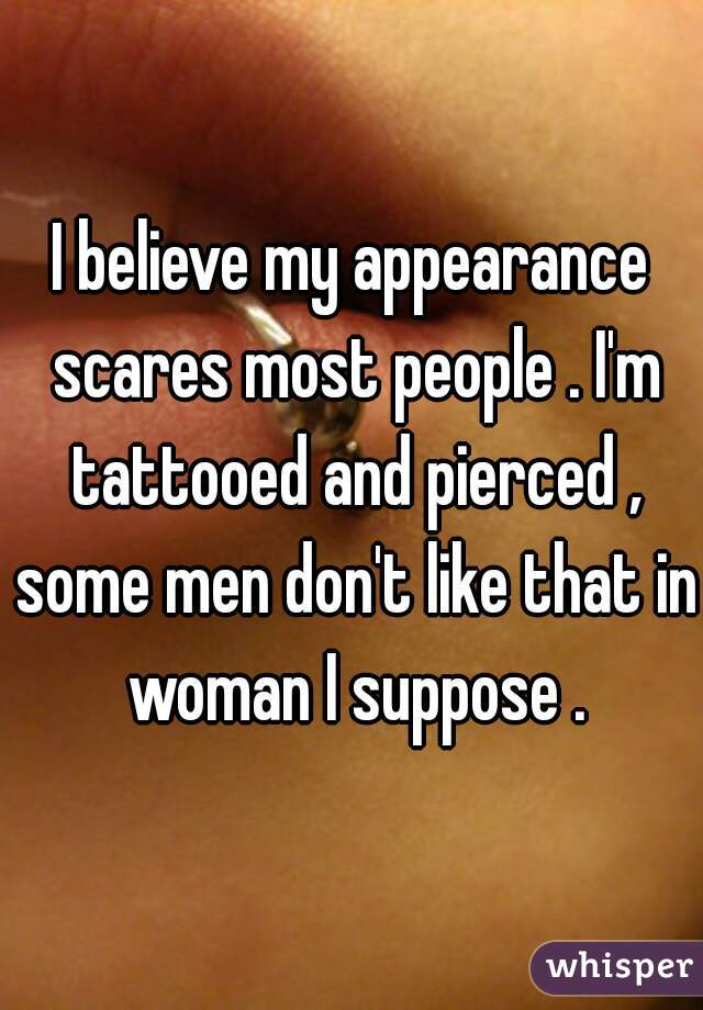 I believe my appearance scares most people . I'm tattooed and pierced , some men don't like that in woman I suppose .