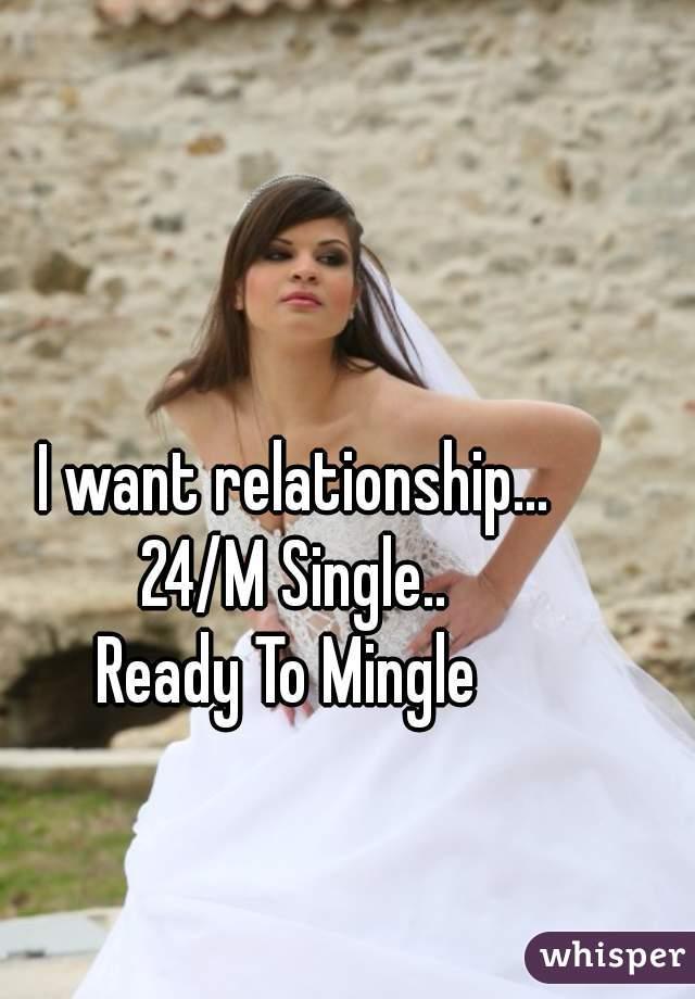I want relationship... 24/M Single.. Ready To Mingle