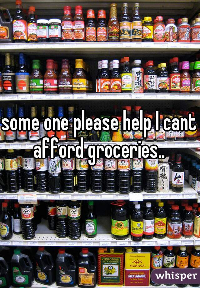 some one please help I cant afford groceries..