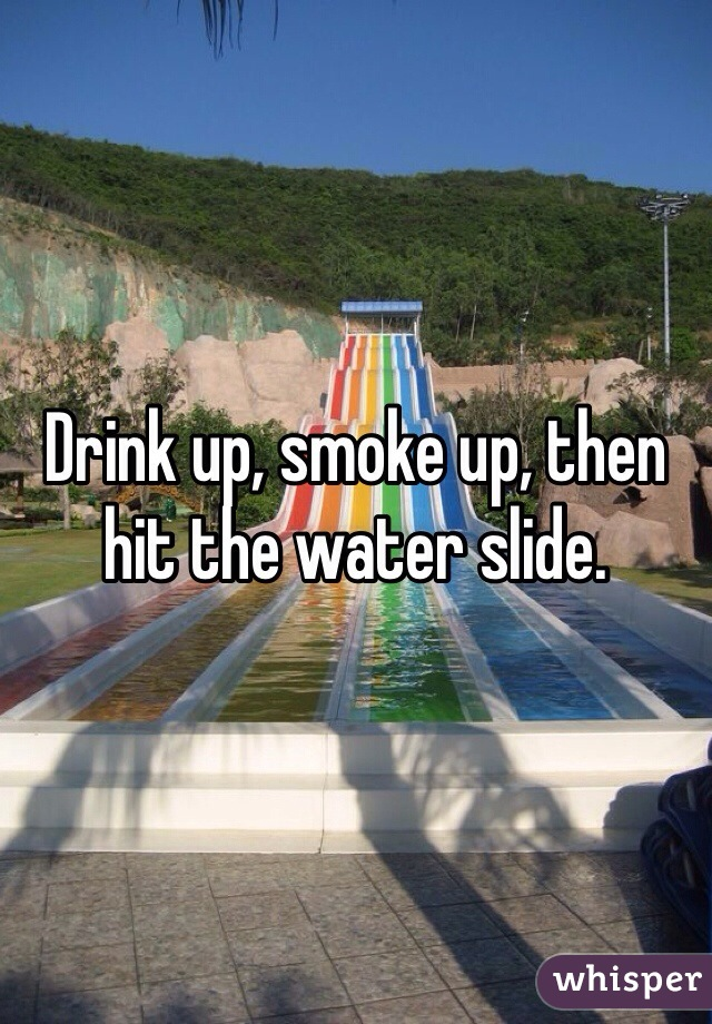 Drink up, smoke up, then hit the water slide.