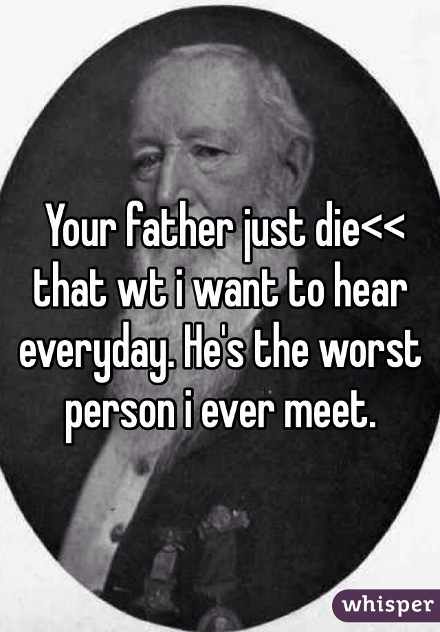 Your father just die<< that wt i want to hear everyday. He's the worst person i ever meet.