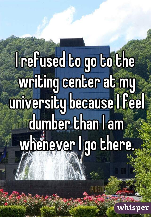 I refused to go to the writing center at my university because I feel dumber than I am whenever I go there.