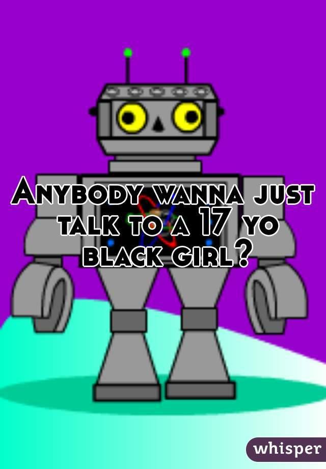 Anybody wanna just talk to a 17 yo black girl?