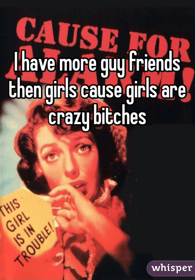 I have more guy friends then girls cause girls are crazy bitches