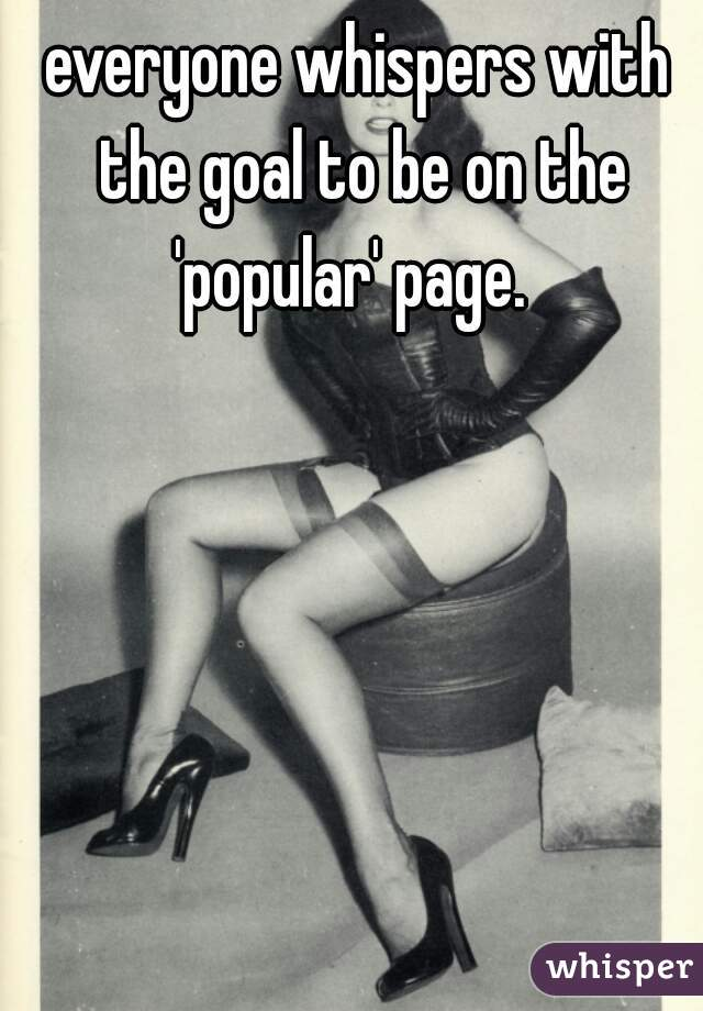 everyone whispers with the goal to be on the 'popular' page.