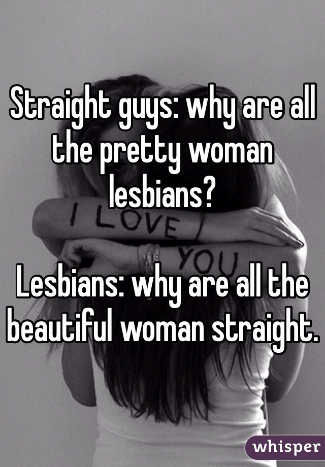 Straight guys: why are all the pretty woman lesbians?  Lesbians: why are all the beautiful woman straight.
