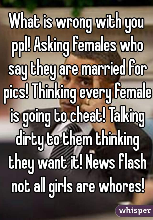 What is wrong with you ppl! Asking females who say they are married for pics! Thinking every female is going to cheat! Talking dirty to them thinking they want it! News flash not all girls are whores!