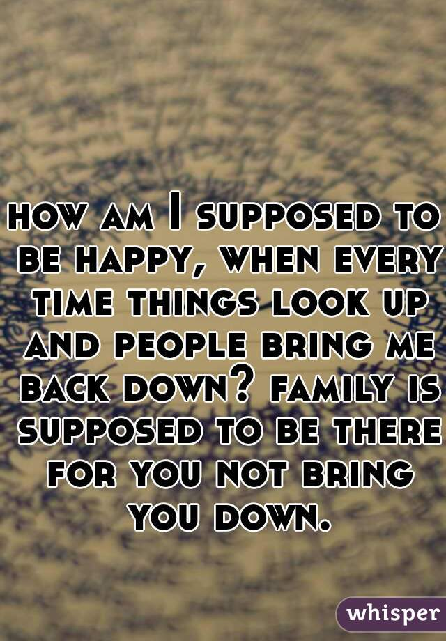 how am I supposed to be happy, when every time things look up and people bring me back down? family is supposed to be there for you not bring you down.