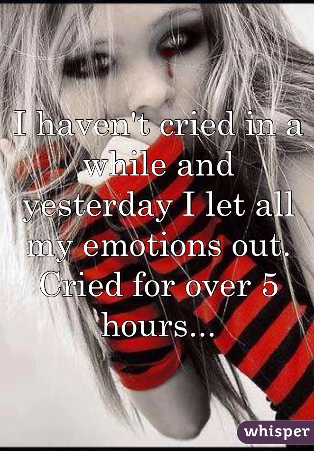 I haven't cried in a while and yesterday I let all my emotions out. Cried for over 5 hours...