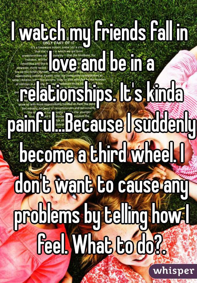 I watch my friends fall in love and be in a relationships. It's kinda painful...Because I suddenly become a third wheel. I don't want to cause any problems by telling how I feel. What to do?.
