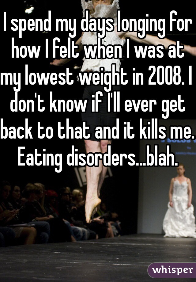 I spend my days longing for how I felt when I was at my lowest weight in 2008. I don't know if I'll ever get back to that and it kills me. Eating disorders...blah.