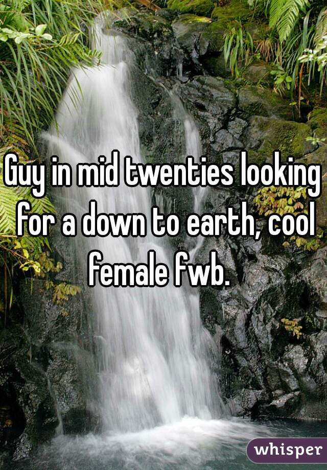Guy in mid twenties looking for a down to earth, cool female fwb.