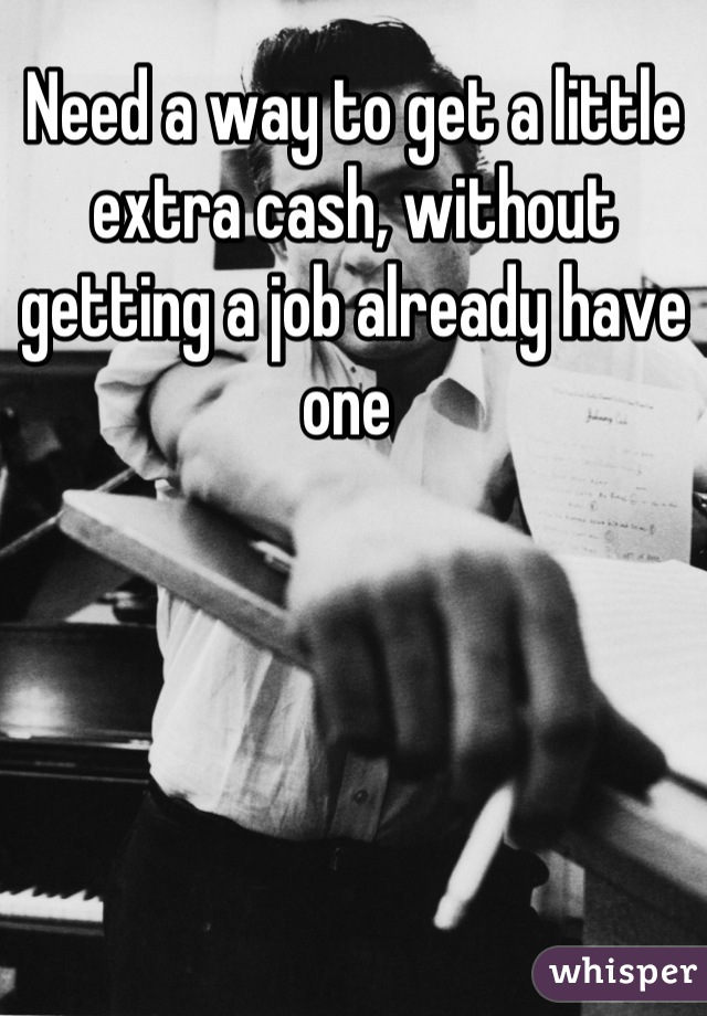 Need a way to get a little extra cash, without getting a job already have one