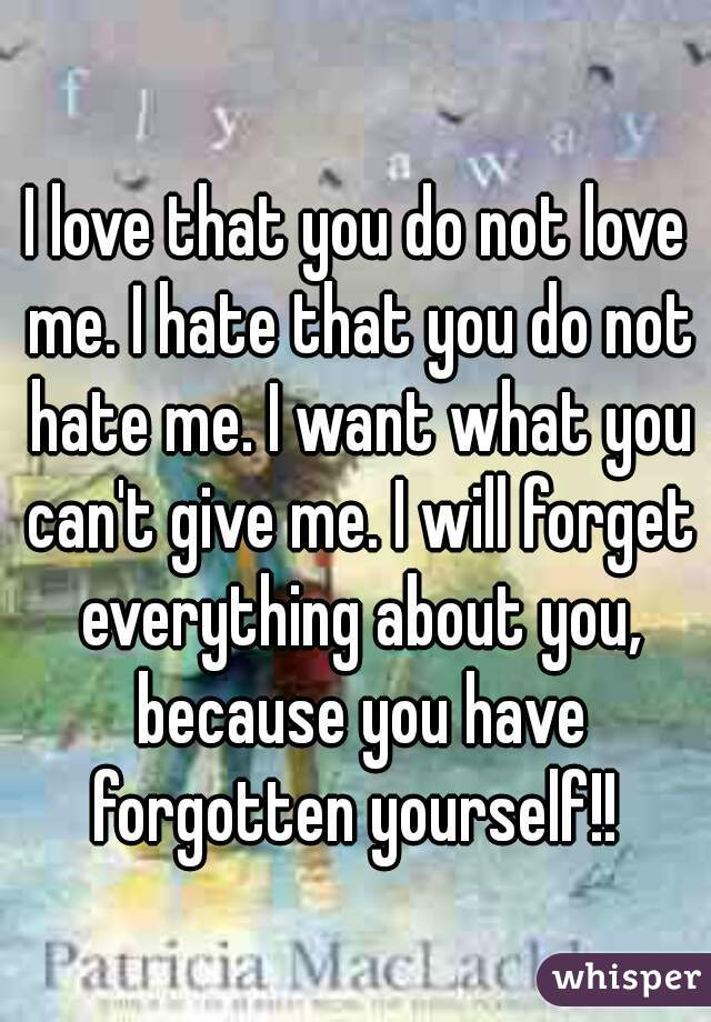 I love that you do not love me. I hate that you do not hate me. I want what you can't give me. I will forget everything about you, because you have forgotten yourself!!