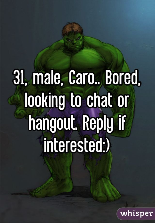 31, male, Caro.. Bored, looking to chat or hangout. Reply if interested:)