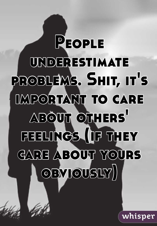 People underestimate problems. Shit, it's important to care about others' feelings (if they care about yours obviously)