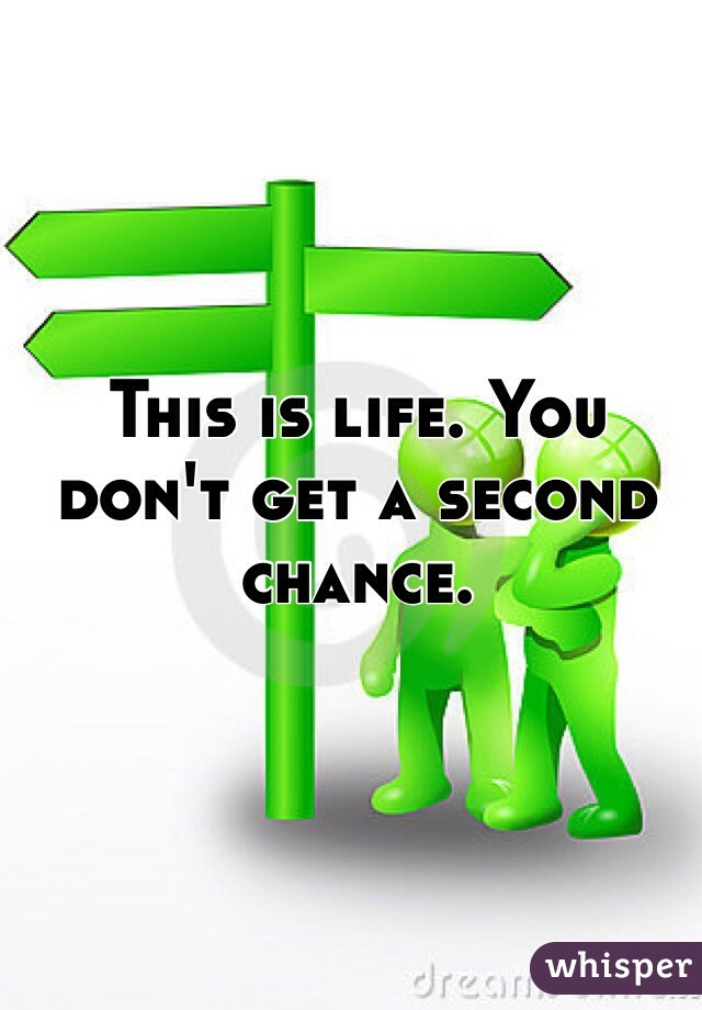 This is life. You don't get a second chance.