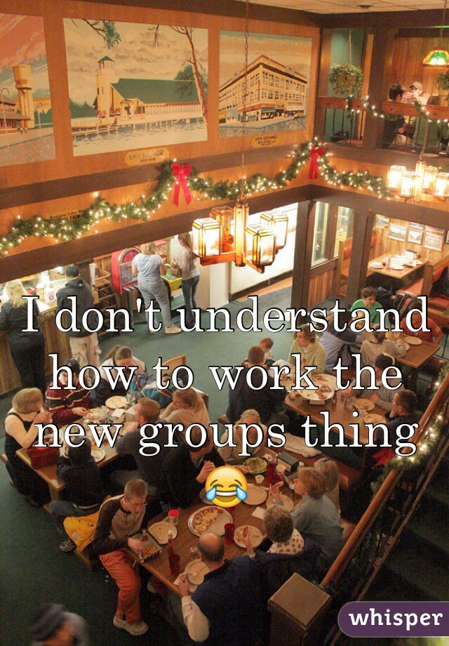 I don't understand how to work the new groups thing 😂