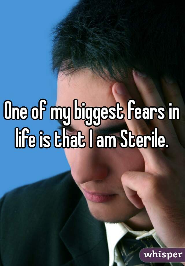 One of my biggest fears in life is that I am Sterile.