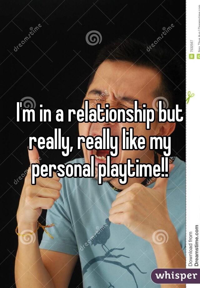 I'm in a relationship but really, really like my personal playtime!!