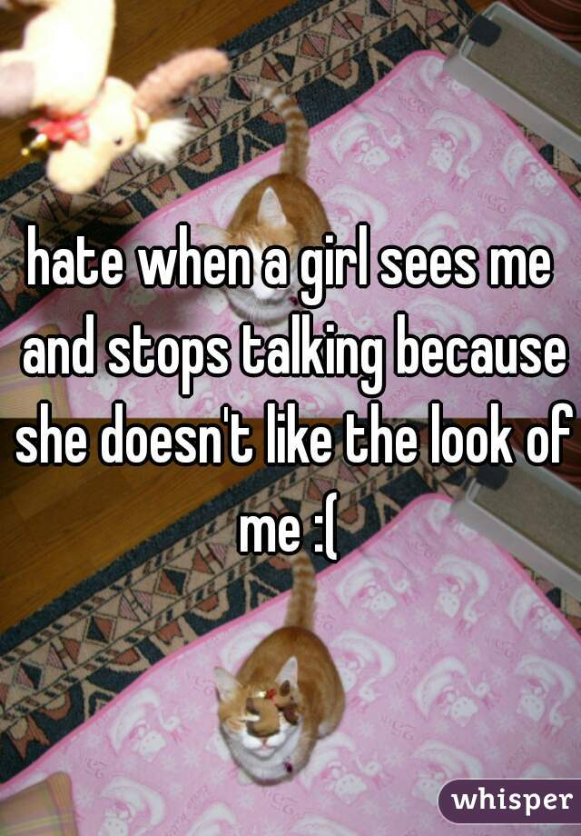 hate when a girl sees me and stops talking because she doesn't like the look of me :(