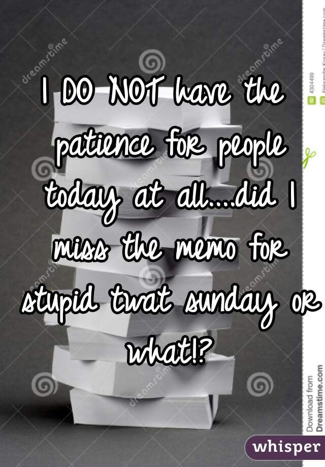I DO NOT have the patience for people today at all....did I miss the memo for stupid twat sunday or what!?