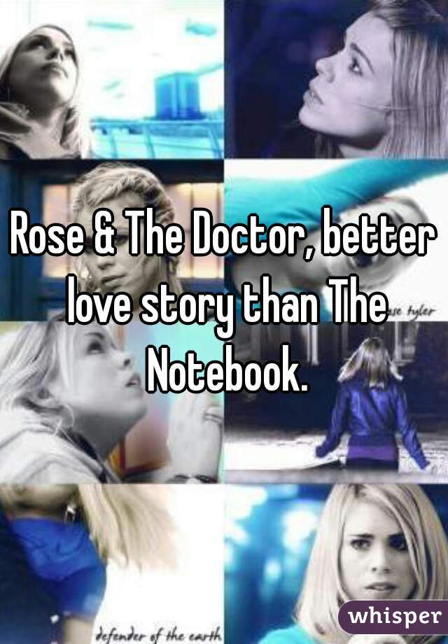 Rose & The Doctor, better love story than The Notebook.