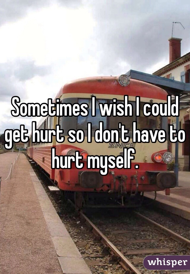 Sometimes I wish I could get hurt so I don't have to hurt myself.