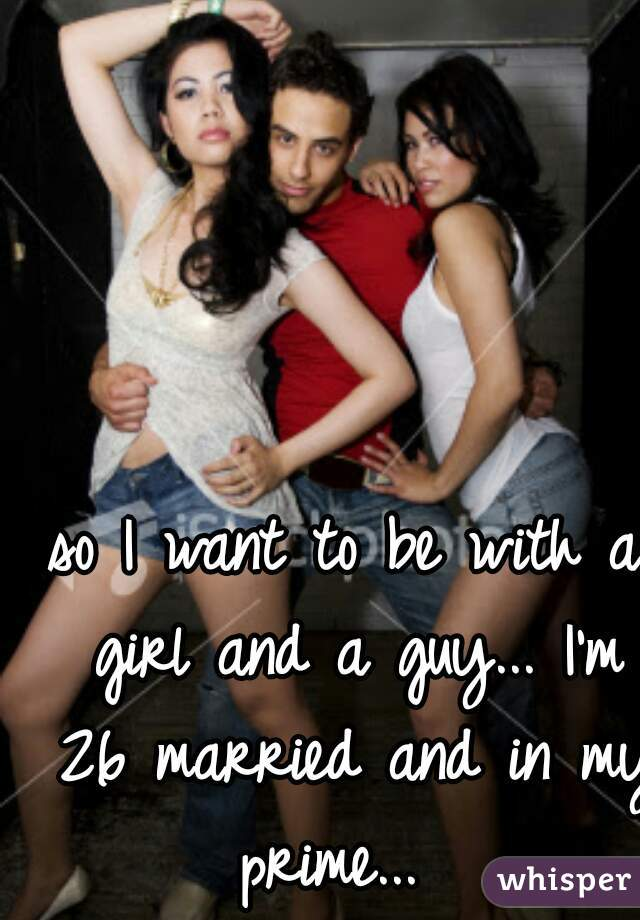so I want to be with a girl and a guy... I'm 26 married and in my prime...