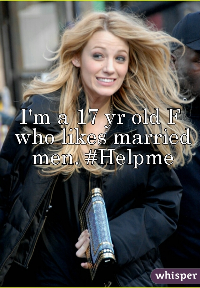 I'm a 17 yr old F who likes married men. #Helpme