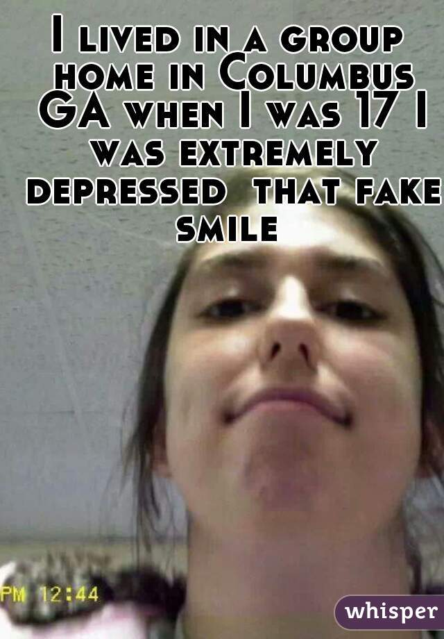 I lived in a group home in Columbus GA when I was 17 I was extremely depressed  that fake smile