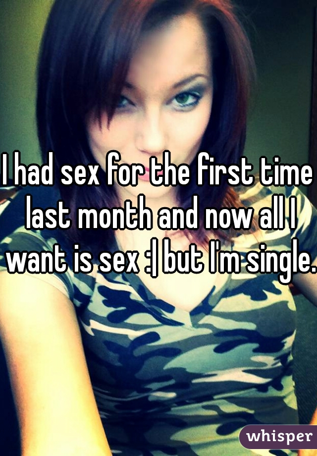 I had sex for the first time last month and now all I want is sex :| but I'm single.