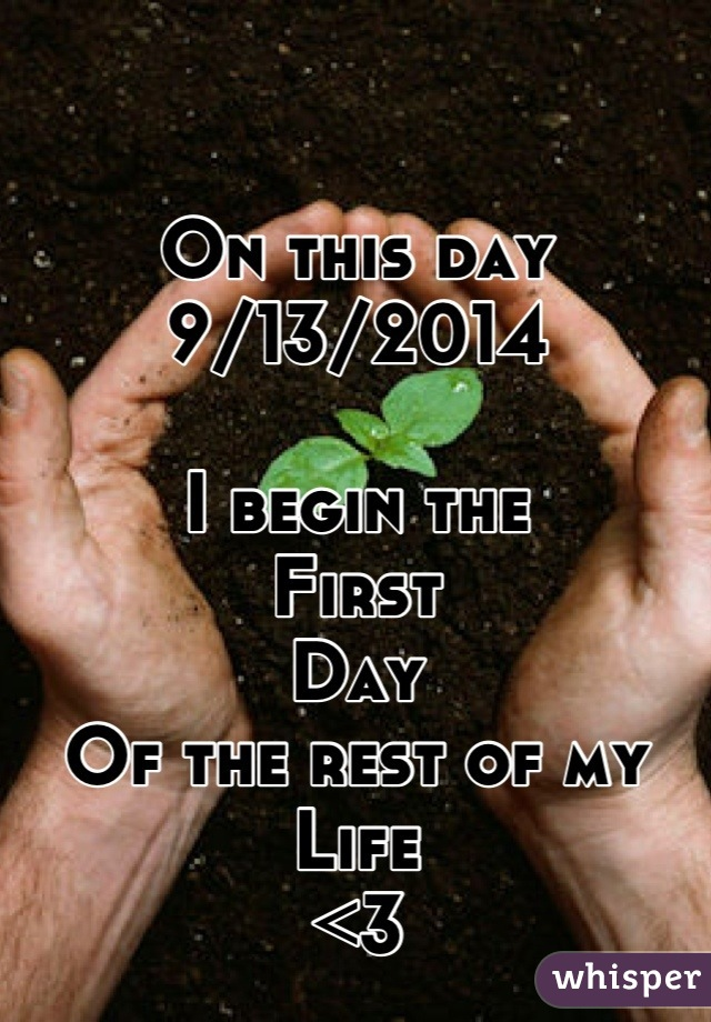 On this day  9/13/2014   I begin the  First  Day  Of the rest of my Life  <3