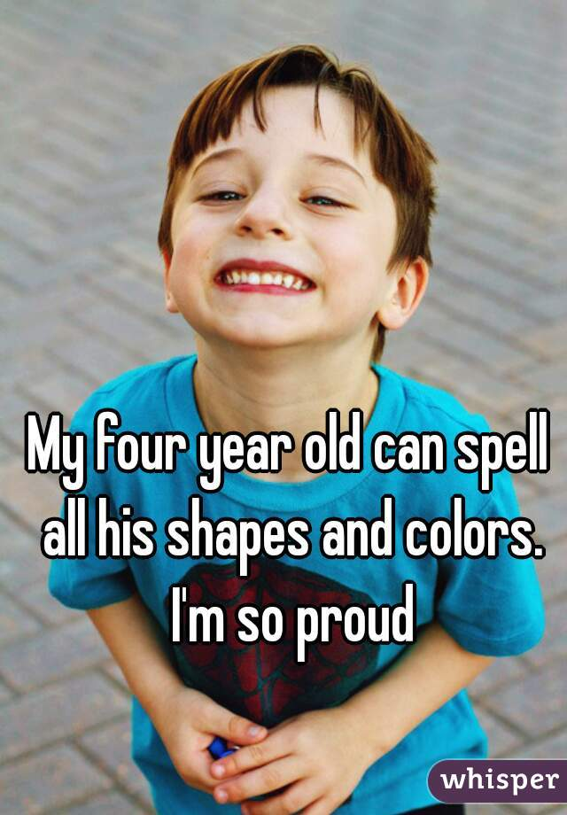 My four year old can spell all his shapes and colors. I'm so proud