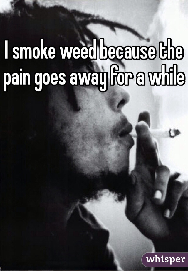 I smoke weed because the pain goes away for a while