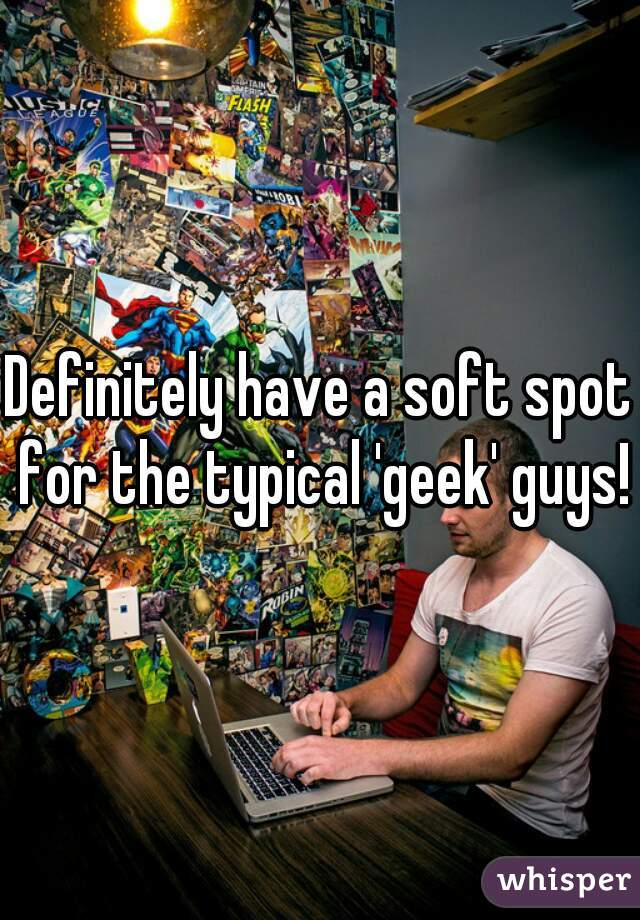 Definitely have a soft spot for the typical 'geek' guys!