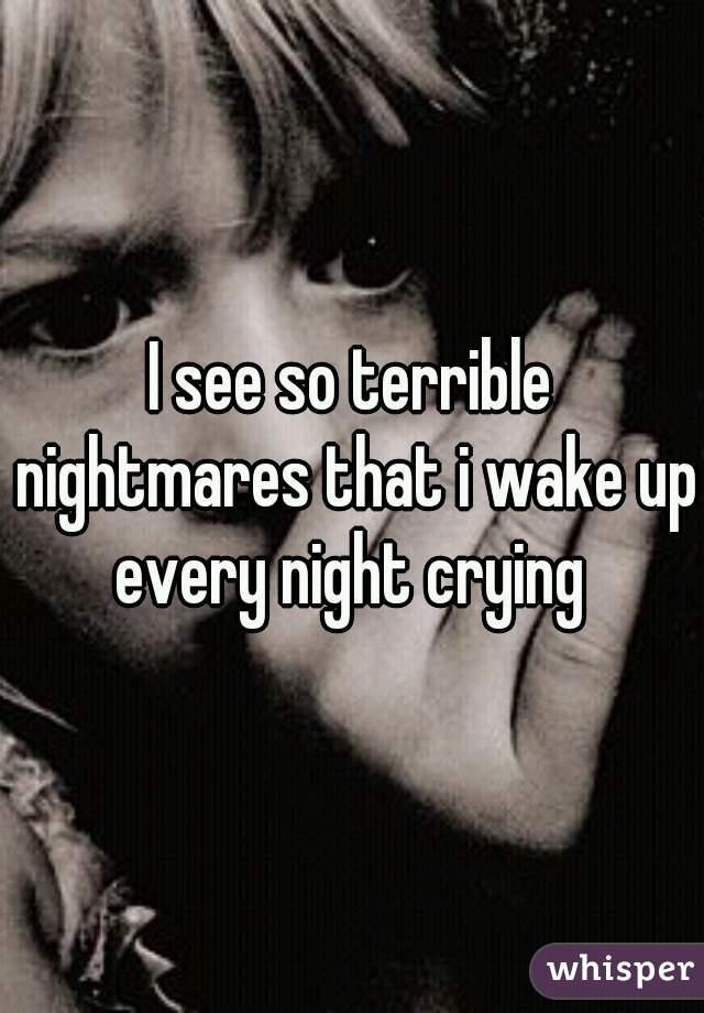 I see so terrible nightmares that i wake up every night crying