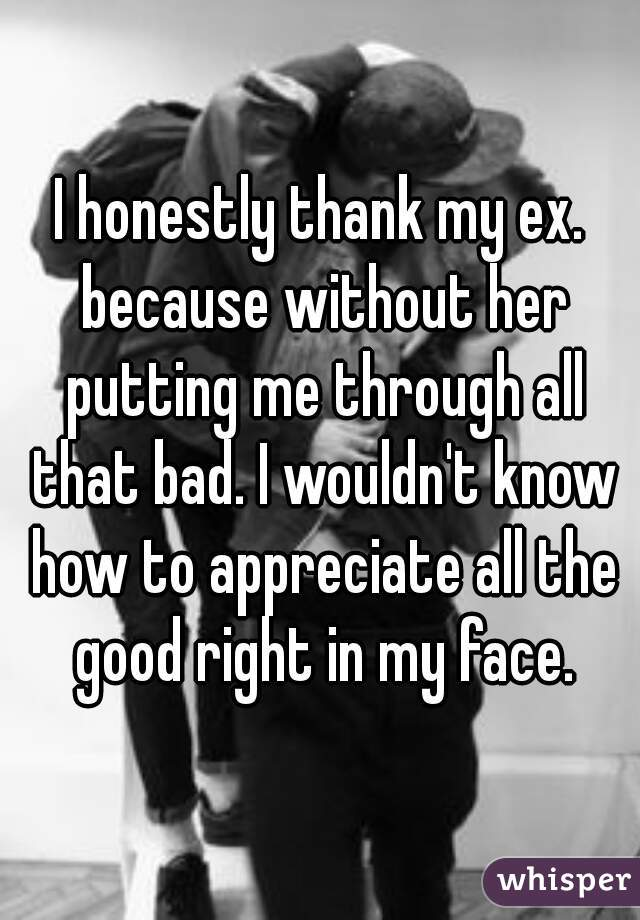 I honestly thank my ex. because without her putting me through all that bad. I wouldn't know how to appreciate all the good right in my face.