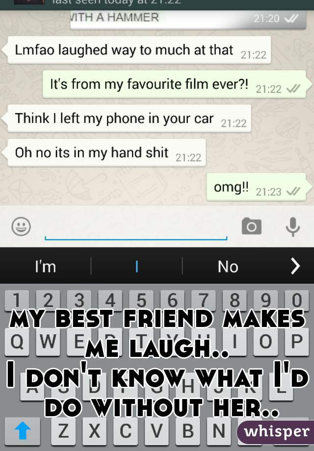 my best friend makes me laugh..  I don't know what I'd do without her..