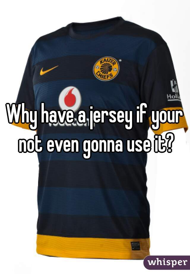 Why have a jersey if your not even gonna use it?